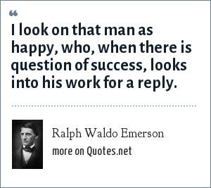 Ralph Waldo Emerson: I look on that man as happy, who, when there is question of success, looks into his work for a reply.