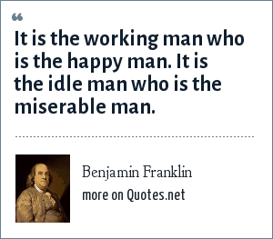 Benjamin Franklin: It is the working man who is the happy man. It is the idle man who is the miserable man.