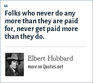 Elbert Hubbard: Folks who never do any more than they are paid for, never get paid more than they do.