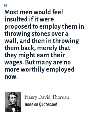 Henry David Thoreau: Most men would feel insulted if it were proposed to employ them in throwing stones over a wall, and then in throwing them back, merely that they might earn their wages. But many are no more worthily employed now.