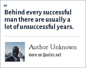 Author Unknown: Behind every successful man there are usually a lot of unsuccessful years.