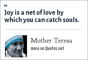 Mother Teresa: Joy is a net of love by which you can catch souls.