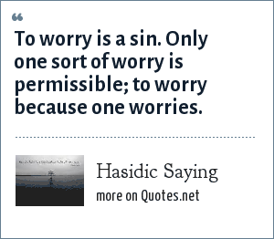 Hasidic Saying: To worry is a sin. Only one sort of worry is permissible; to worry because one worries.