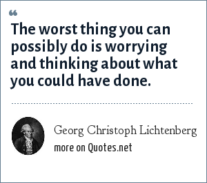 Georg Christoph Lichtenberg: The worst thing you can possibly do is worrying and thinking about what you could have done.