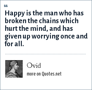 Ovid: Happy is the man who has broken the chains which hurt the mind, and has given up worrying once and for all.