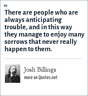 Josh Billings: There are people who are always anticipating trouble, and in this way they manage to enjoy many sorrows that never really happen to them.