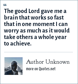 Author Unknown: The good Lord gave me a brain that works so fast that in one moment I can worry as much as it would take others a whole year to achieve.