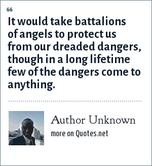 Author Unknown: It would take battalions of angels to protect us from our dreaded dangers, though in a long lifetime few of the dangers come to anything.