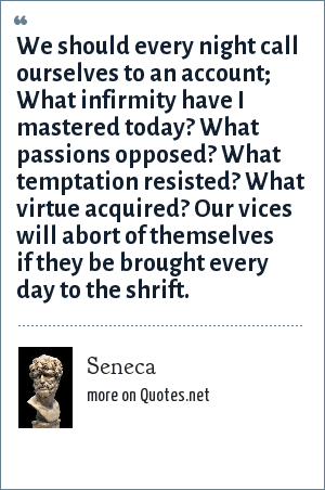 Seneca: We should every night call ourselves to an account; What infirmity have I mastered today? What passions opposed? What temptation resisted? What virtue acquired? Our vices will abort of themselves if they be brought every day to the shrift.
