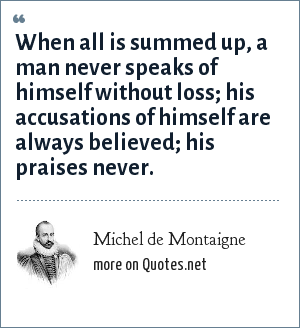Michel de Montaigne: When all is summed up, a man never speaks of himself without loss; his accusations of himself are always believed; his praises never.