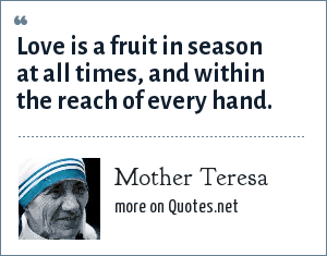 Mother Teresa: Love is a fruit in season at all times, and within the reach of every hand.