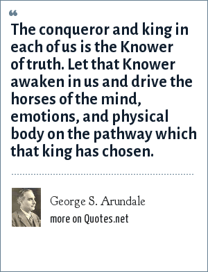 George S. Arundale: The conqueror and king in each of us is the Knower of truth. Let that Knower awaken in us and drive the horses of the mind, emotions, and physical body on the pathway which that king has chosen.