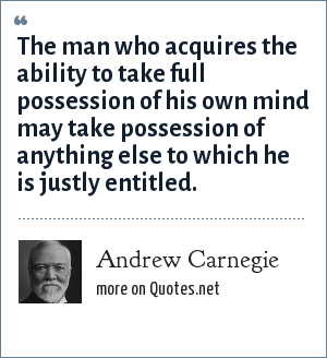 Andrew Carnegie: The man who acquires the ability to take full possession of his own mind may take possession of anything else to which he is justly entitled.