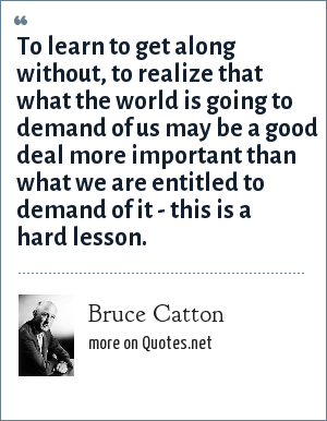 Bruce Catton: To learn to get along without, to realize that what the world is going to demand of us may be a good deal more important than what we are entitled to demand of it - this is a hard lesson.
