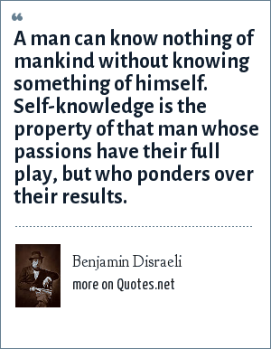 Benjamin Disraeli: A man can know nothing of mankind without knowing something of himself. Self-knowledge is the property of that man whose passions have their full play, but who ponders over their results.
