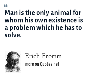 Erich Fromm: Man is the only animal for whom his own existence is a problem which he has to solve.