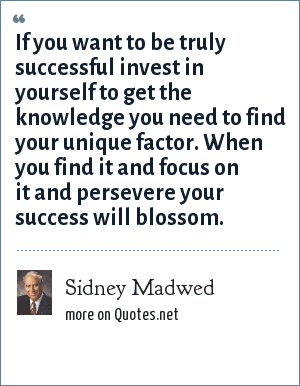 Sidney Madwed: If you want to be truly successful invest in yourself to get the knowledge you need to find your unique factor. When you find it and focus on it and persevere your success will blossom.