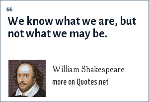 William Shakespeare: We know what we are, but not what we may be.