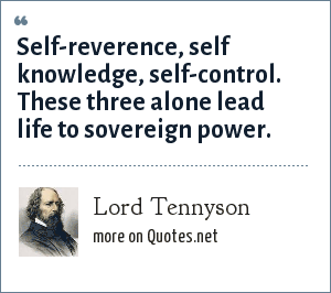Lord Tennyson: Self-reverence, self knowledge, self-control. These three alone lead life to sovereign power.