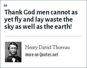 Henry David Thoreau: Thank God men cannot as yet fly and lay waste the sky as well as the earth!