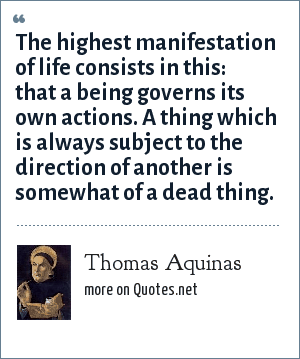 Thomas Aquinas: The highest manifestation of life consists in this: that a being governs its own actions. A thing which is always subject to the direction of another is somewhat of a dead thing.