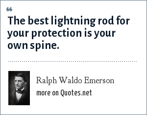 Ralph Waldo Emerson: The best lightning rod for your protection is your own spine.