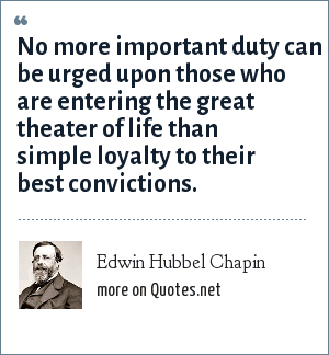 Edwin Hubbel Chapin: No more important duty can be urged upon those who are entering the great theater of life than simple loyalty to their best convictions.