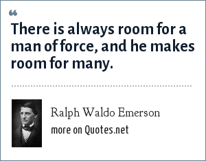 Ralph Waldo Emerson: There is always room for a man of force, and he makes room for many.