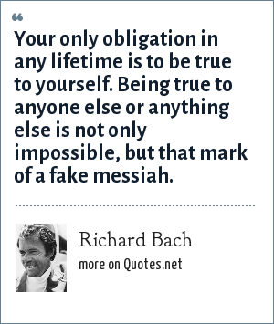 Richard Bach: Your only obligation in any lifetime is to be true to yourself. Being true to anyone else or anything else is not only impossible, but that mark of a fake messiah.