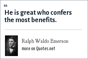Ralph Waldo Emerson: He is great who confers the most benefits.