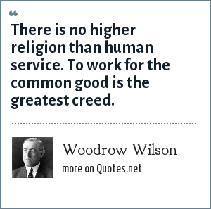 Woodrow Wilson: There is no higher religion than human service. To work for the common good is the greatest creed.