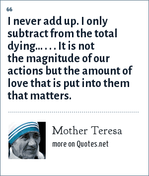 Mother Teresa: I never add up. I only subtract from the total dying... . . . It is not the magnitude of our actions but the amount of love that is put into them that matters.