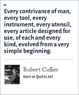 Robert Collier: Every contrivance of man, every tool, every instrument, every utensil, every article designed for use, of each and every kind, evolved from a very simple beginning.