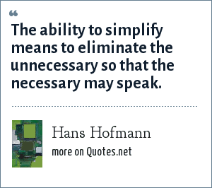 Hans Hofmann: The ability to simplify means to eliminate the unnecessary so that the necessary may speak.
