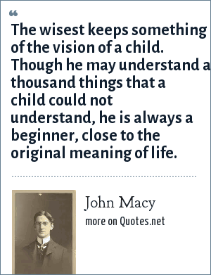 John Macy: The wisest keeps something of the vision of a child. Though he may understand a thousand things that a child could not understand, he is always a beginner, close to the original meaning of life.