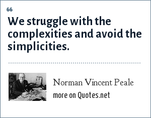 Norman Vincent Peale: We struggle with the complexities and avoid the simplicities.