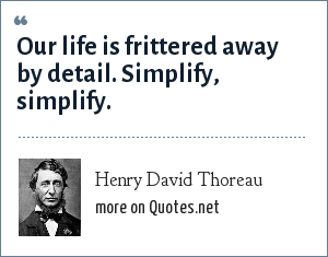 Henry David Thoreau: Our life is frittered away by detail. Simplify, simplify.