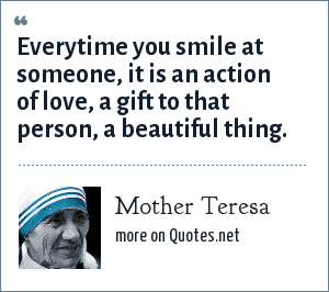 Mother Teresa: Everytime you smile at someone, it is an action of love, a gift to that person, a beautiful thing.