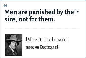 Elbert Hubbard: Men are punished by their sins, not for them.