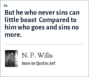 N. P. Willis: But he who never sins can little boast  Compared to him who goes and sins no more.