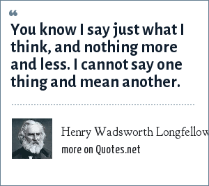Henry Wadsworth Longfellow: You know I say just what I think, and nothing more and less. I cannot say one thing and mean another.