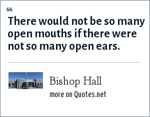 Bishop Hall: There would not be so many open mouths if there were not so many open ears.