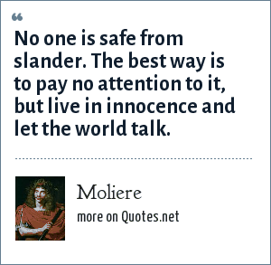 Moliere: No one is safe from slander. The best way is to pay no attention to it, but live in innocence and let the world talk.