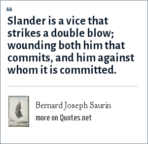 Bernard Joseph Saurin: Slander is a vice that strikes a double blow; wounding both him that commits, and him against whom it is committed.