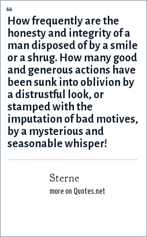 Sterne: How frequently are the honesty and integrity of a man disposed of by a smile or a shrug. How many good and generous actions have been sunk into oblivion by a distrustful look, or stamped with the imputation of bad motives, by a mysterious and seasonable whisper!