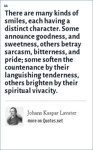 Johann Kaspar Lavater: There are many kinds of smiles, each having a distinct character. Some announce goodness, and sweetness, others betray sarcasm, bitterness, and pride; some soften the countenance by their languishing tenderness, others brighten by their spiritual vivacity.