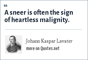 Johann Kaspar Lavater: A sneer is often the sign of heartless malignity.