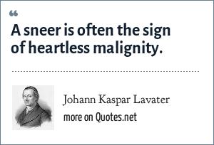 Johann Kaspar Lavater: A sneer is often the sign of heartless malignity.
