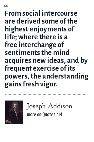 Joseph Addison: From social intercourse are derived some of the highest enjoyments of life; where there is a free interchange of sentiments the mind acquires new ideas, and by frequent exercise of its powers, the understanding gains fresh vigor.