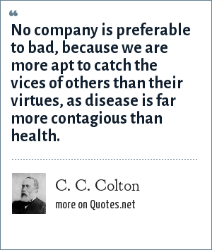 C. C. Colton: No company is preferable to bad, because we are more apt to catch the vices of others than their virtues, as disease is far more contagious than health.